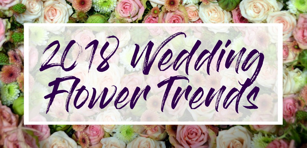 2018 Wedding Flower Trends
